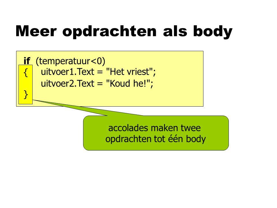 Meer opdrachten als body accolades maken twee opdrachten tot één body if (temperatuur<0) uitvoer1.Text = Het vriest ; uitvoer2.Text = Koud he! ; {}{}