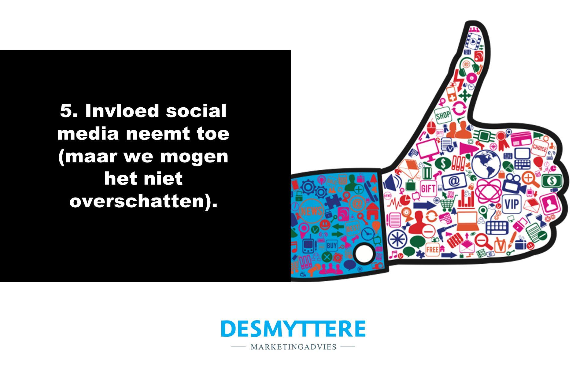 5. Invloed social media neemt toe (maar we mogen het niet overschatten).