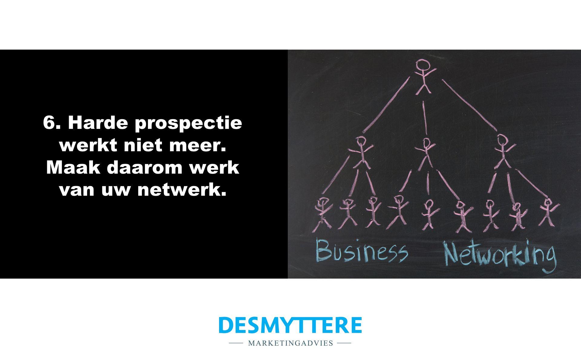 6. Harde prospectie werkt niet meer. Maak daarom werk van uw netwerk.