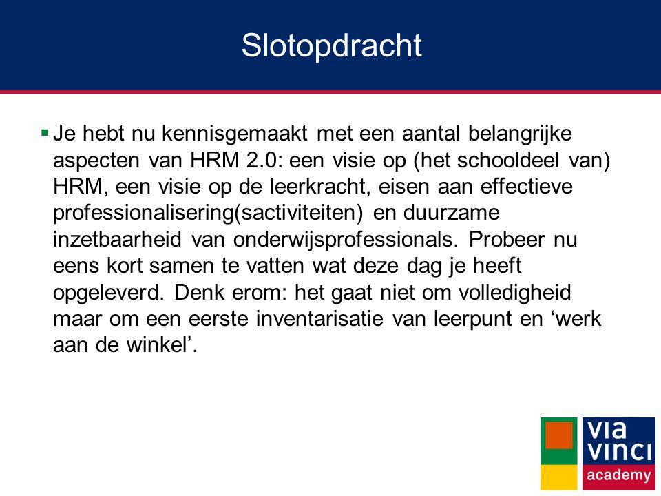Slotopdracht  Je hebt nu kennisgemaakt met een aantal belangrijke aspecten van HRM 2.0: een visie op (het schooldeel van) HRM, een visie op de leerkr
