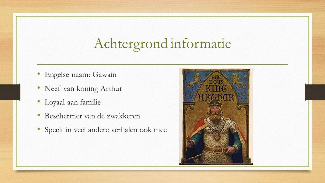 Achtergrond informatie Engelse naam: Gawain Neef van koning Arthur Loyaal aan familie Beschermer van de zwakkeren Speelt in veel andere verhalen ook m