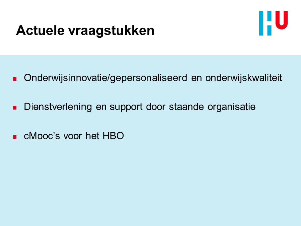 Actuele vraagstukken n Onderwijsinnovatie/gepersonaliseerd en onderwijskwaliteit n Dienstverlening en support door staande organisatie n cMooc's voor het HBO