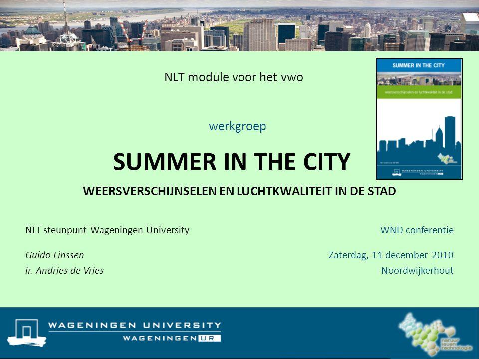 NLT module voor het vwo SUMMER IN THE CITY WEERSVERSCHIJNSELEN EN LUCHTKWALITEIT IN DE STAD NLT steunpunt Wageningen University Guido Linssen ir. Andr