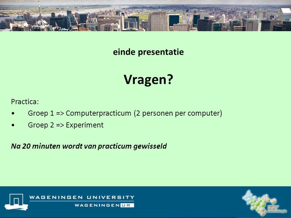 Vragen? einde presentatie Practica: Groep 1 => Computerpracticum (2 personen per computer) Groep 2 => Experiment Na 20 minuten wordt van practicum gew