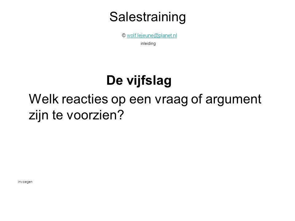 Salestraining © wolf.lejeune@planet.nl inleidingwolf.lejeune@planet.nl De vijfslag Welk reacties op een vraag of argument zijn te voorzien? invoegen