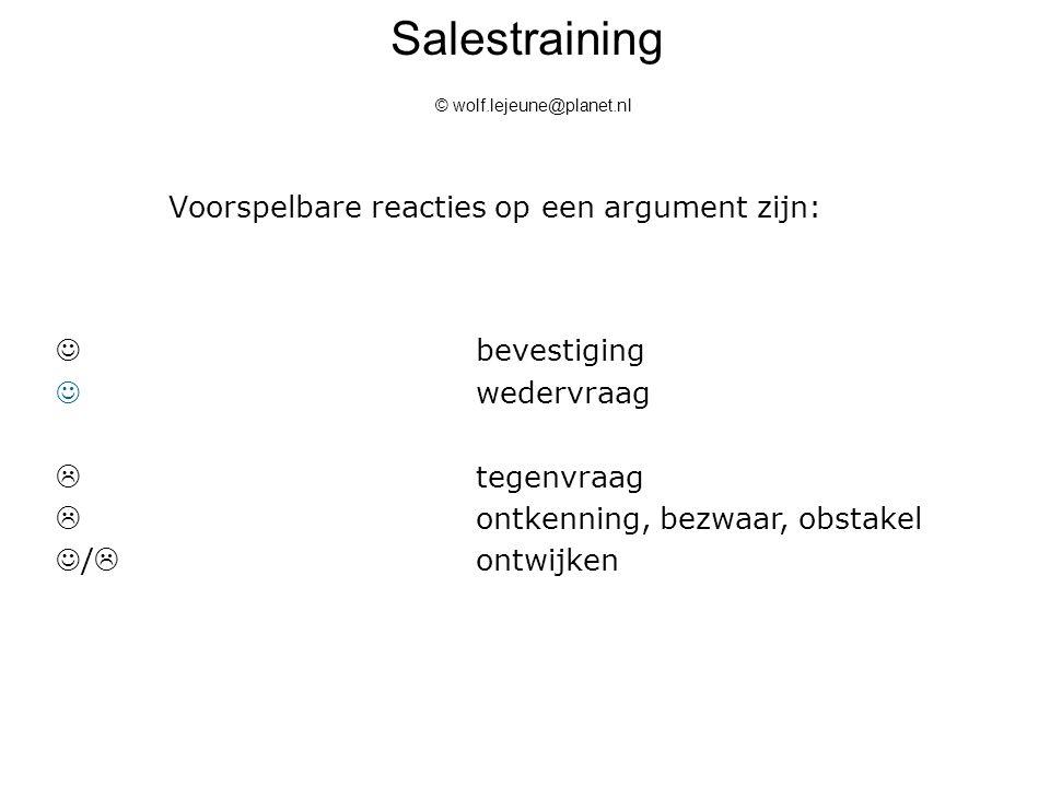 Salestraining © wolf.lejeune@planet.nl Voorspelbare reacties op een argument zijn: bevestiging wedervraag  tegenvraag  ontkenning, bezwaar, obstakel