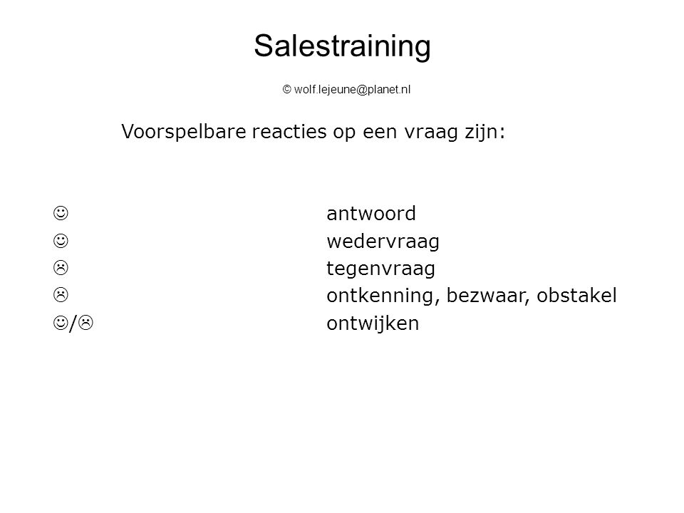 Salestraining © wolf.lejeune@planet.nl Voorspelbare reacties op een vraag zijn: antwoord wedervraag  tegenvraag  ontkenning, bezwaar, obstakel /  o