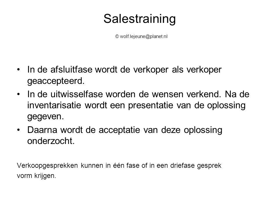 Salestraining © wolf.lejeune@planet.nl In de afsluitfase wordt de verkoper als verkoper geaccepteerd. In de uitwisselfase worden de wensen verkend. Na
