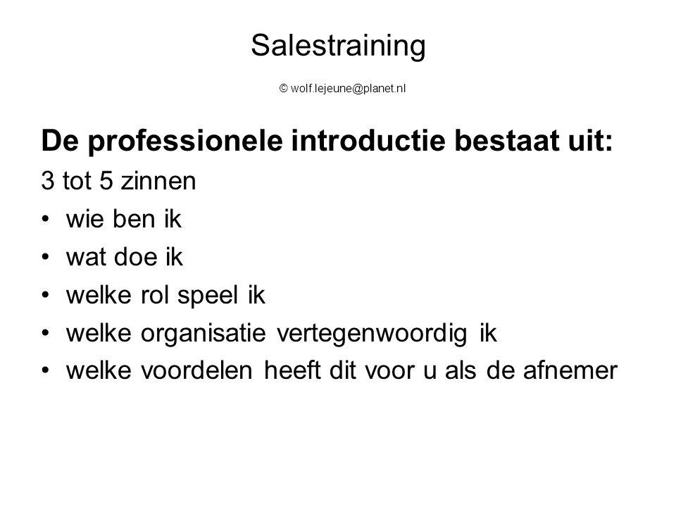 Salestraining © wolf.lejeune@planet.nl De professionele introductie bestaat uit: 3 tot 5 zinnen wie ben ik wat doe ik welke rol speel ik welke organis