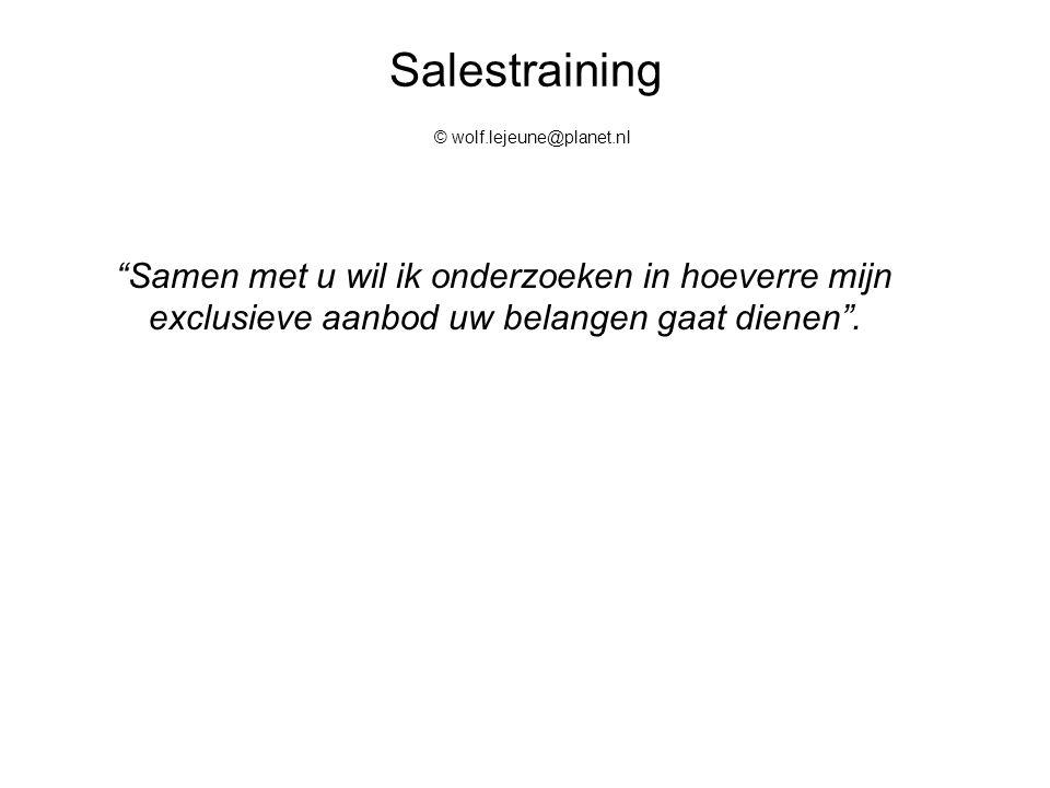 """Salestraining © wolf.lejeune@planet.nl """"Samen met u wil ik onderzoeken in hoeverre mijn exclusieve aanbod uw belangen gaat dienen""""."""