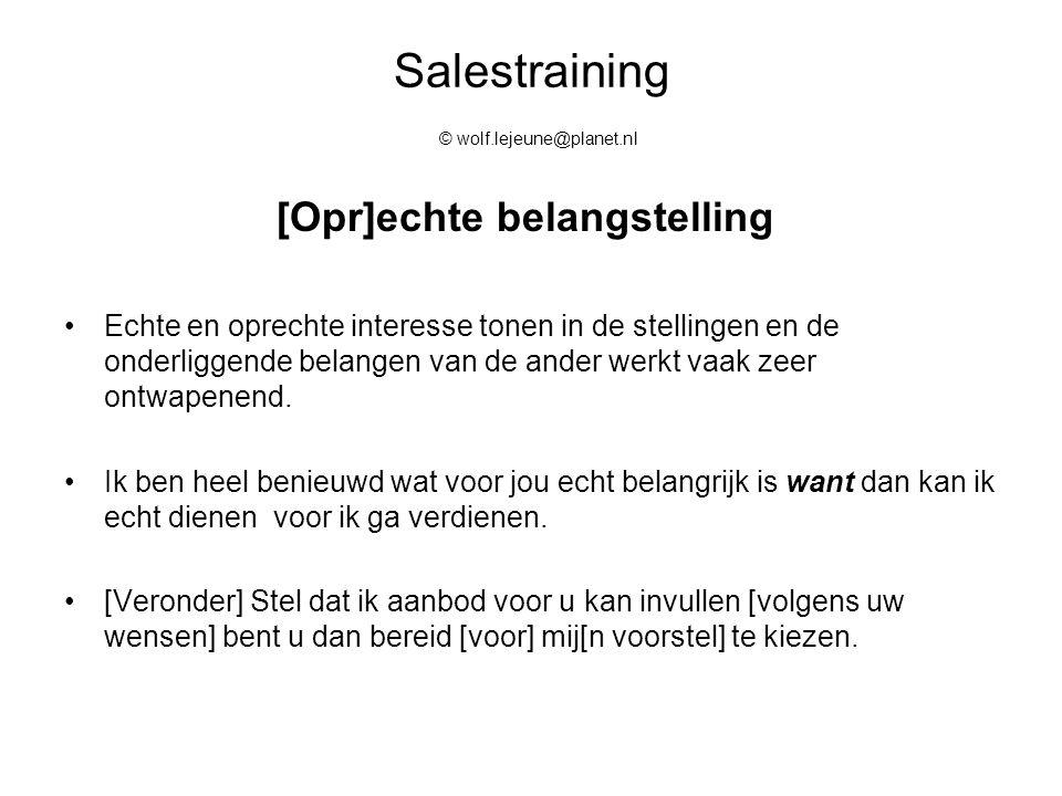 Salestraining © wolf.lejeune@planet.nl [Opr]echte belangstelling Echte en oprechte interesse tonen in de stellingen en de onderliggende belangen van d