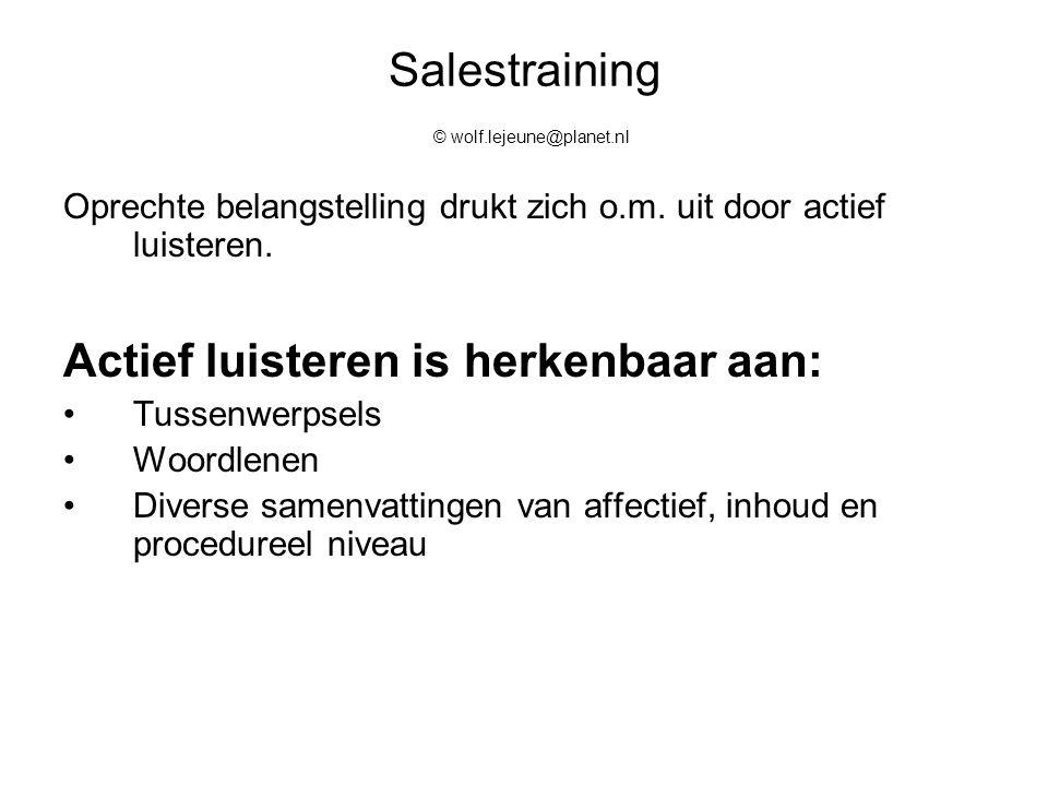 Salestraining © wolf.lejeune@planet.nl Oprechte belangstelling drukt zich o.m. uit door actief luisteren. Actief luisteren is herkenbaar aan: Tussenwe