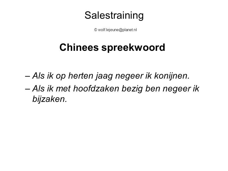 Salestraining © wolf.lejeune@planet.nl Chinees spreekwoord –Als ik op herten jaag negeer ik konijnen. –Als ik met hoofdzaken bezig ben negeer ik bijza