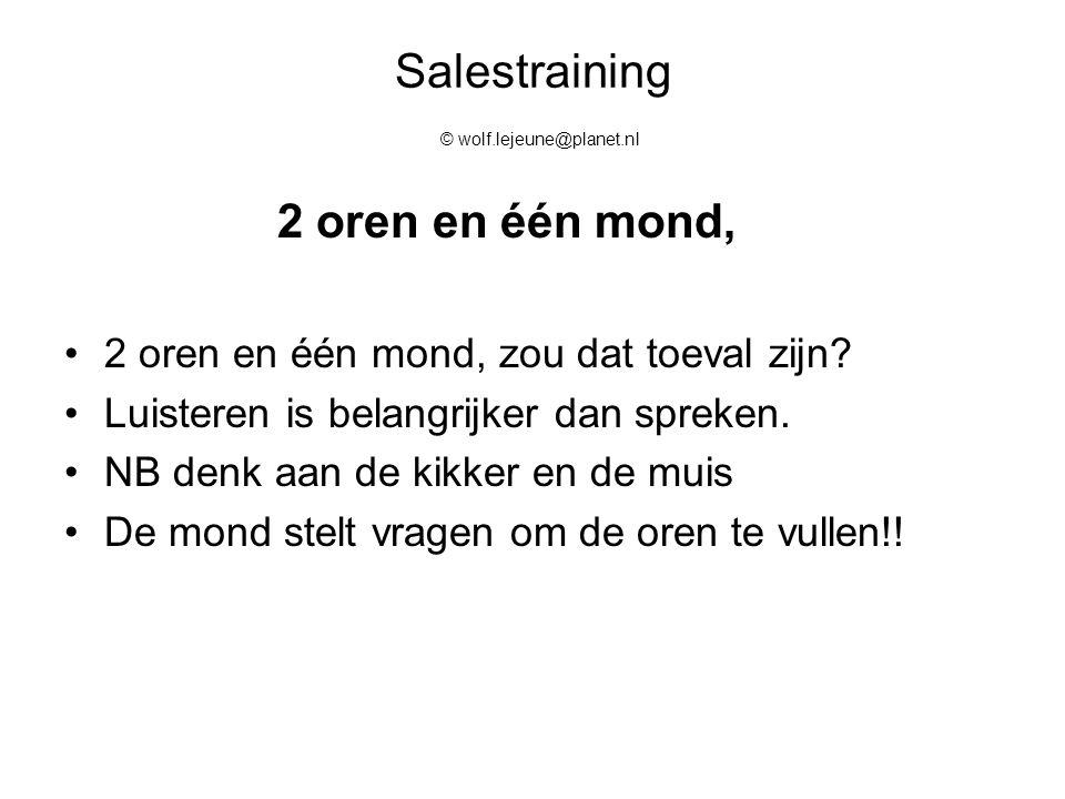 Salestraining © wolf.lejeune@planet.nl 2 oren en één mond, 2 oren en één mond, zou dat toeval zijn? Luisteren is belangrijker dan spreken. NB denk aan