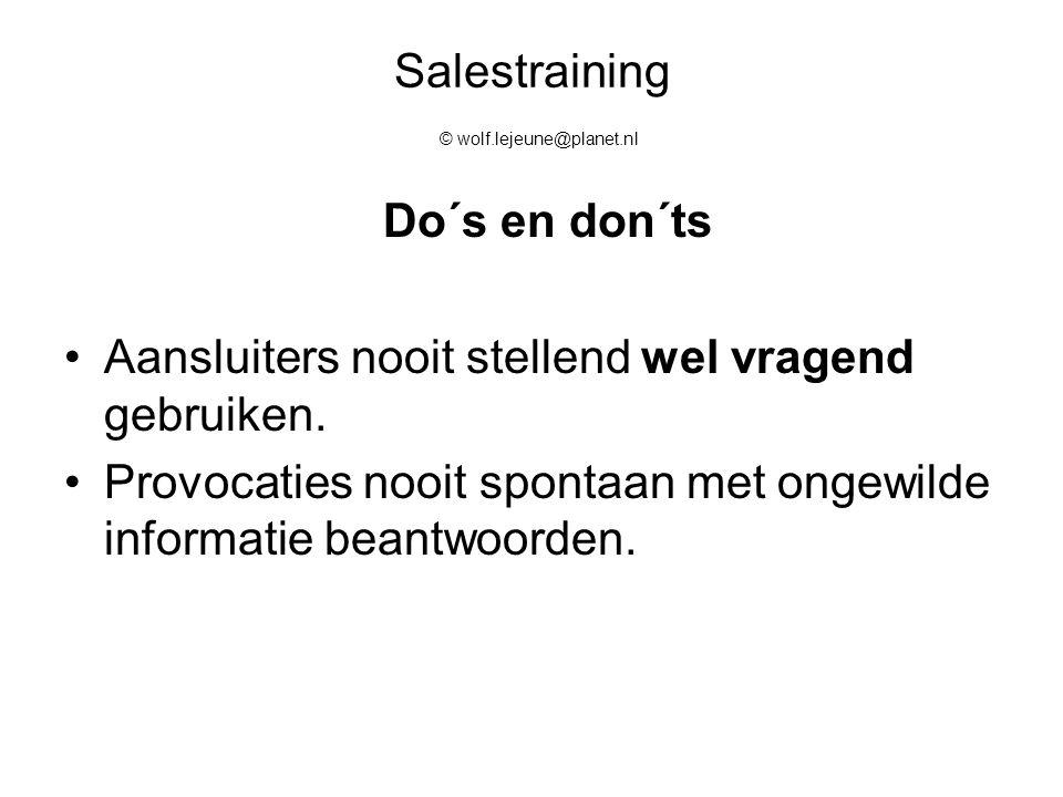 Salestraining © wolf.lejeune@planet.nl Do´s en don´ts Aansluiters nooit stellend wel vragend gebruiken. Provocaties nooit spontaan met ongewilde infor