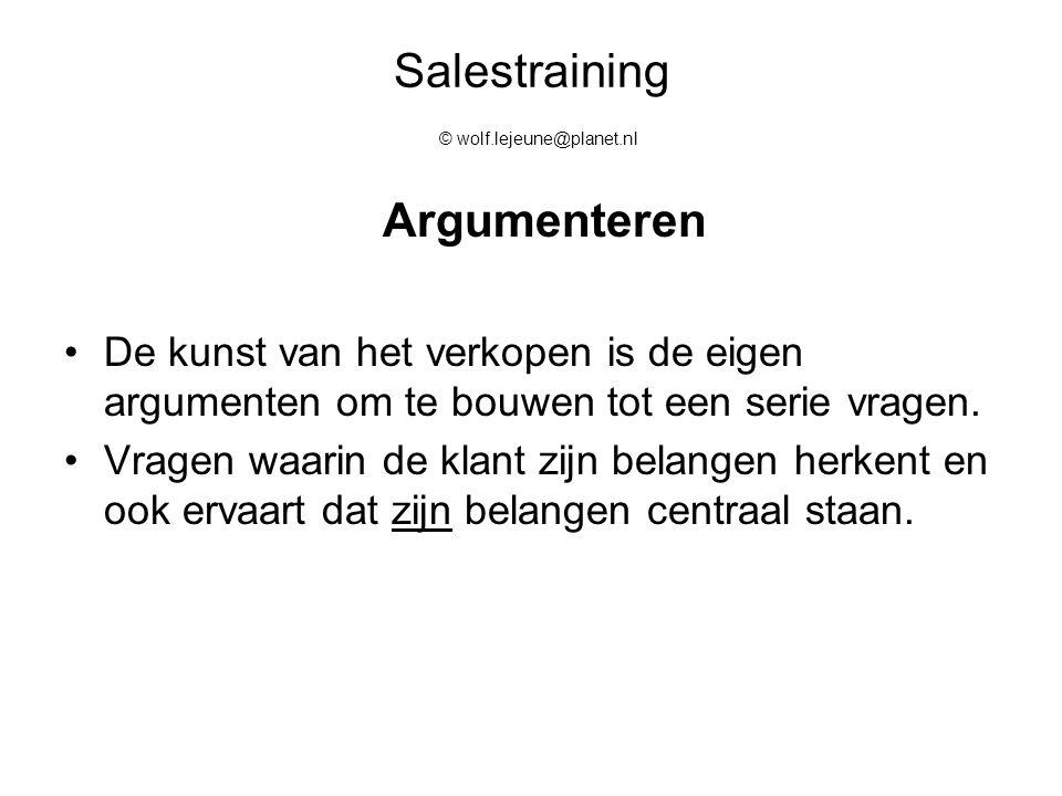 Salestraining © wolf.lejeune@planet.nl Argumenteren De kunst van het verkopen is de eigen argumenten om te bouwen tot een serie vragen. Vragen waarin