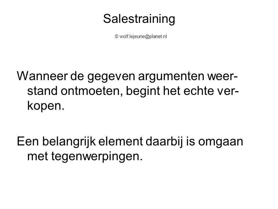 Salestraining © wolf.lejeune@planet.nl Wanneer de gegeven argumenten weer- stand ontmoeten, begint het echte ver- kopen. Een belangrijk element daarbi