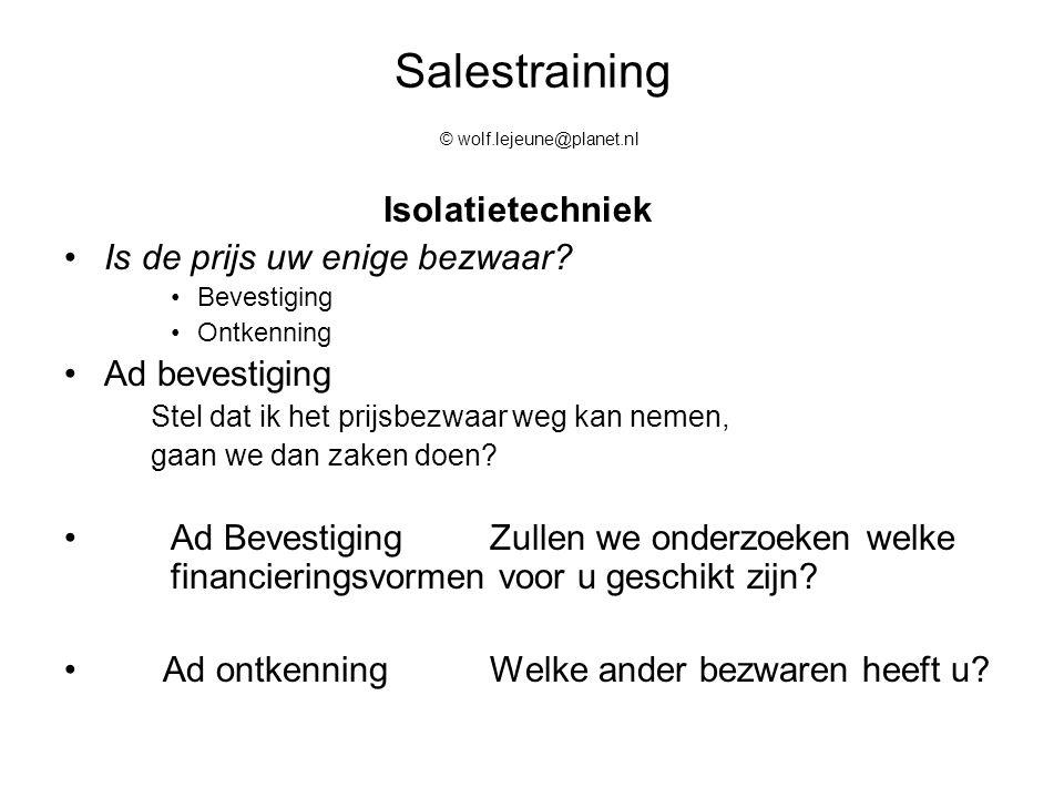 Salestraining © wolf.lejeune@planet.nl Isolatietechniek Is de prijs uw enige bezwaar? Bevestiging Ontkenning Ad bevestiging Stel dat ik het prijsbezwa