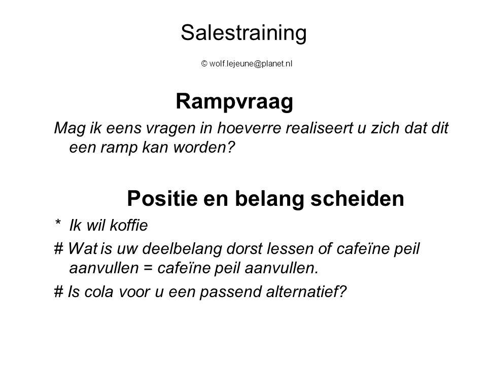Salestraining © wolf.lejeune@planet.nl Rampvraag Mag ik eens vragen in hoeverre realiseert u zich dat dit een ramp kan worden? Positie en belang schei