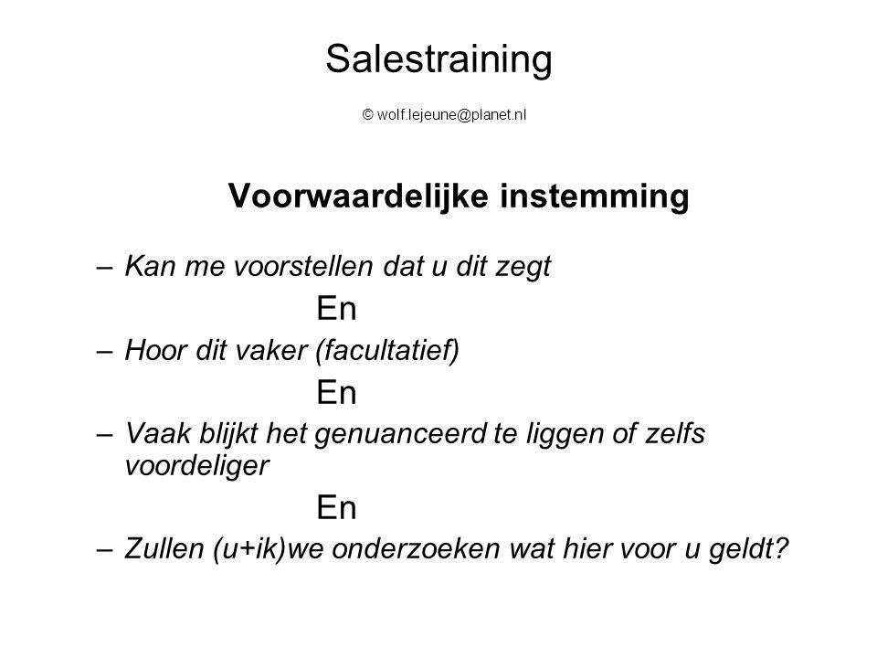 Salestraining © wolf.lejeune@planet.nl Voorwaardelijke instemming –Kan me voorstellen dat u dit zegt En –Hoor dit vaker (facultatief) En –Vaak blijkt