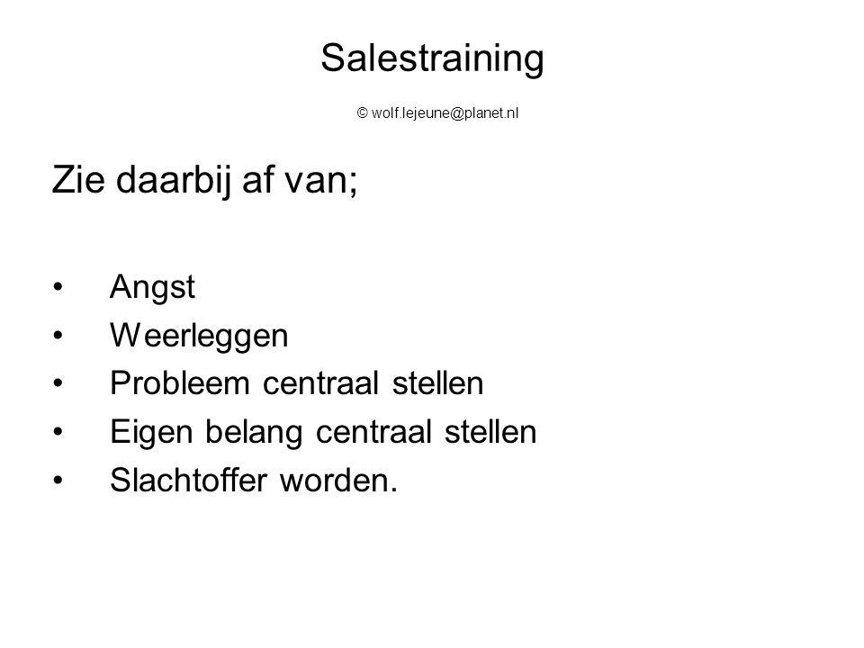 Salestraining © wolf.lejeune@planet.nl Zie daarbij af van; Angst Weerleggen Probleem centraal stellen Eigen belang centraal stellen Slachtoffer worden