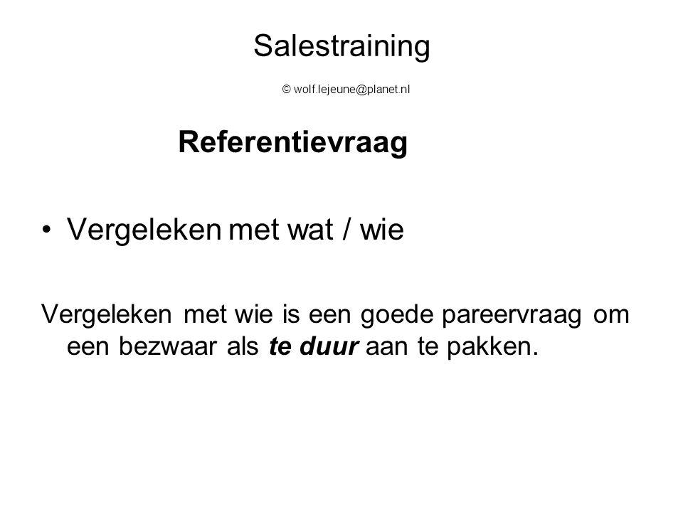 Salestraining © wolf.lejeune@planet.nl Referentievraag Vergeleken met wat / wie Vergeleken met wie is een goede pareervraag om een bezwaar als te duur