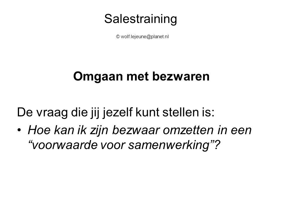 """Salestraining © wolf.lejeune@planet.nl Omgaan met bezwaren De vraag die jij jezelf kunt stellen is: Hoe kan ik zijn bezwaar omzetten in een """"voorwaard"""