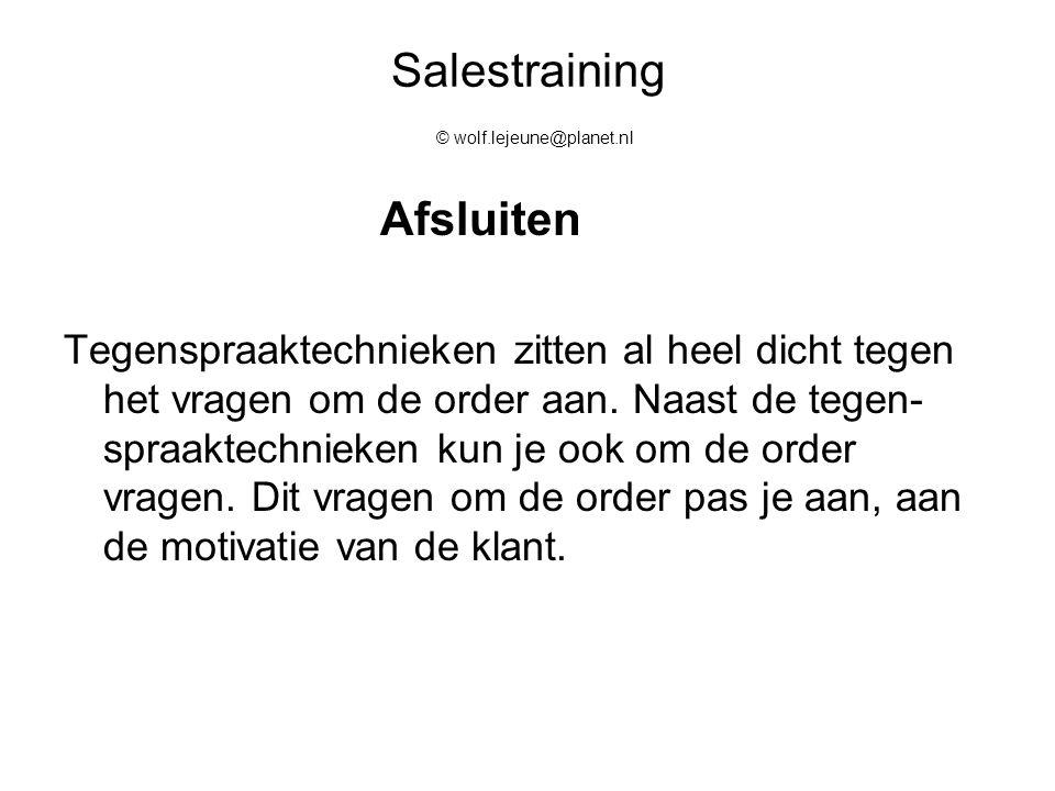 Salestraining © wolf.lejeune@planet.nl Afsluiten Tegenspraaktechnieken zitten al heel dicht tegen het vragen om de order aan. Naast de tegen- spraakte
