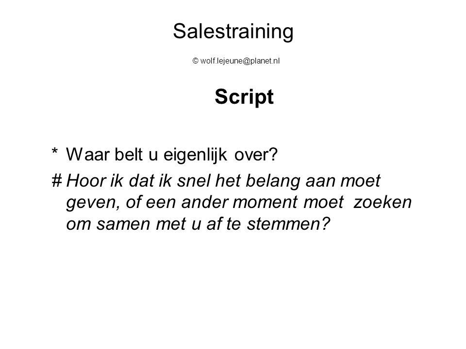 Salestraining © wolf.lejeune@planet.nl Script *Waar belt u eigenlijk over? #Hoor ik dat ik snel het belang aan moet geven, of een ander moment moet zo