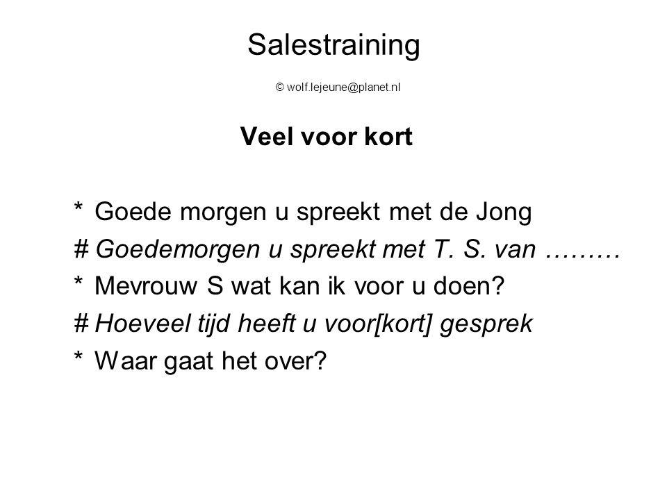 Salestraining © wolf.lejeune@planet.nl Veel voor kort *Goede morgen u spreekt met de Jong #Goedemorgen u spreekt met T. S. van ……… *Mevrouw S wat kan