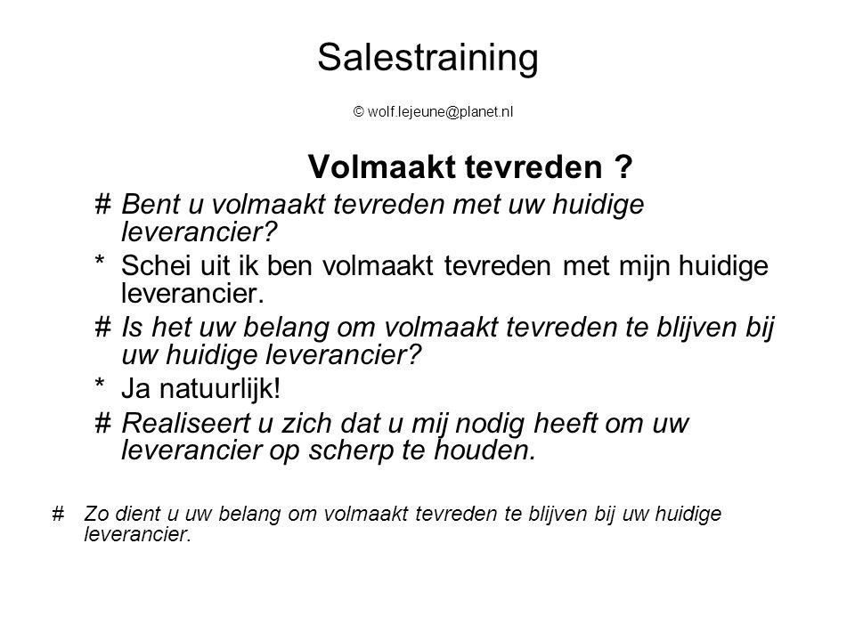 Salestraining © wolf.lejeune@planet.nl Volmaakt tevreden ? #Bent u volmaakt tevreden met uw huidige leverancier? *Schei uit ik ben volmaakt tevreden m