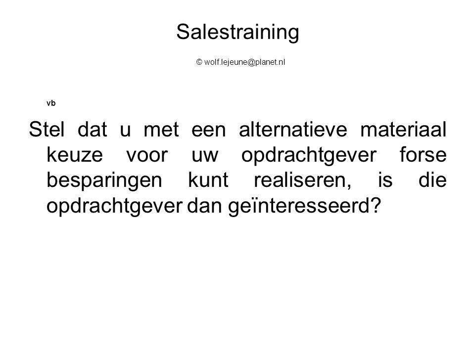 Salestraining © wolf.lejeune@planet.nl vb Stel dat u met een alternatieve materiaal keuze voor uw opdrachtgever forse besparingen kunt realiseren, is
