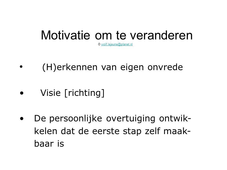 Motivatie om te veranderen © wolf.lejeune@planet.nlwolf.lejeune@planet.nl (H)erkennen van eigen onvrede Visie [richting] De persoonlijke overtuiging o