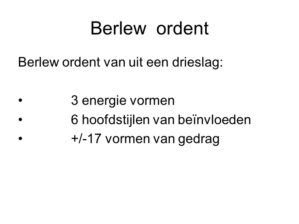 Berlew ordent Berlew ordent van uit een drieslag: 3 energie vormen 6 hoofdstijlen van beïnvloeden +/-17 vormen van gedrag