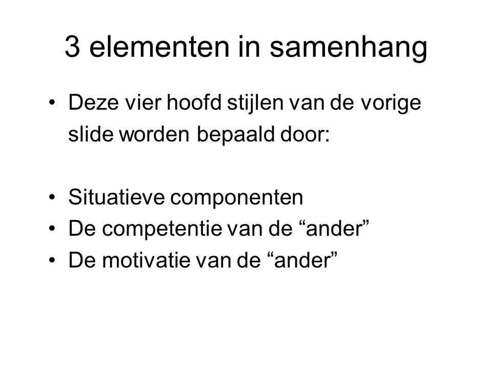 """3 elementen in samenhang Deze vier hoofd stijlen van de vorige slide worden bepaald door: Situatieve componenten De competentie van de """"ander"""" De moti"""