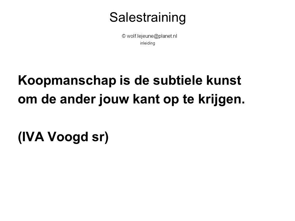 Salestraining © wolf.lejeune@planet.nl inleiding Koopmanschap is de subtiele kunst om de ander jouw kant op te krijgen. (IVA Voogd sr)