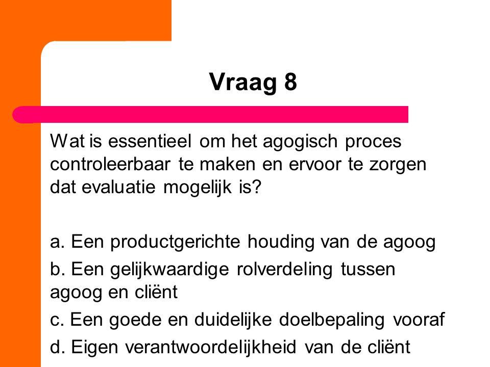 Vraag 8 Wat is essentieel om het agogisch proces controleerbaar te maken en ervoor te zorgen dat evaluatie mogelijk is? a. Een productgerichte houding