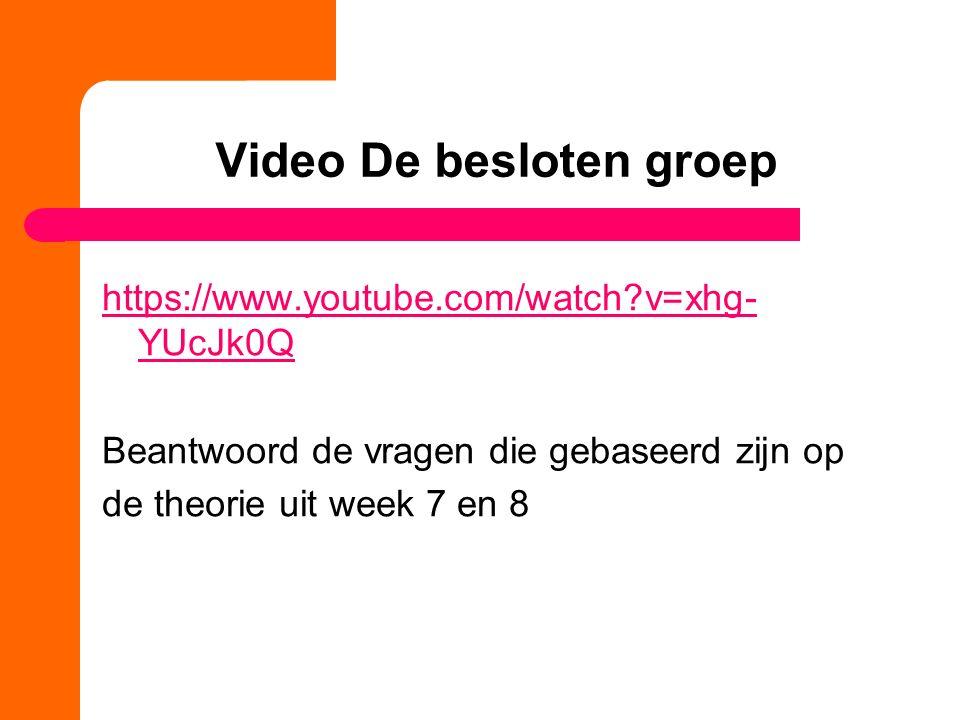 Video De besloten groep https://www.youtube.com/watch?v=xhg- YUcJk0Q Beantwoord de vragen die gebaseerd zijn op de theorie uit week 7 en 8