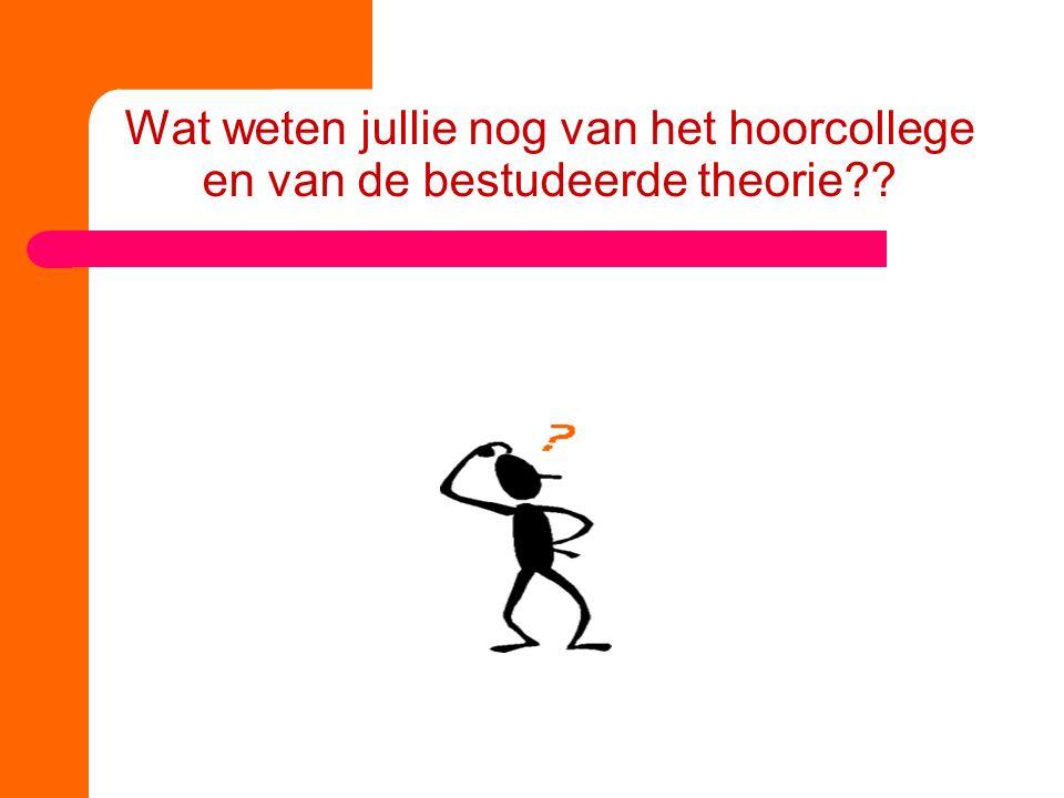 Wat weten jullie nog van het hoorcollege en van de bestudeerde theorie??