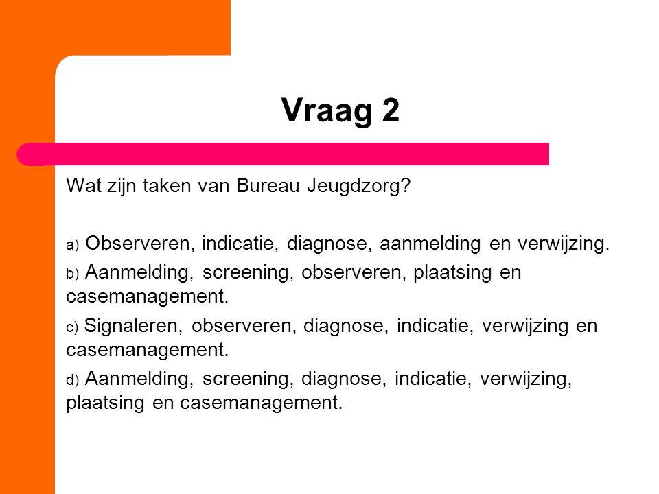 Vraag 2 Wat zijn taken van Bureau Jeugdzorg? a) Observeren, indicatie, diagnose, aanmelding en verwijzing. b) Aanmelding, screening, observeren, plaat