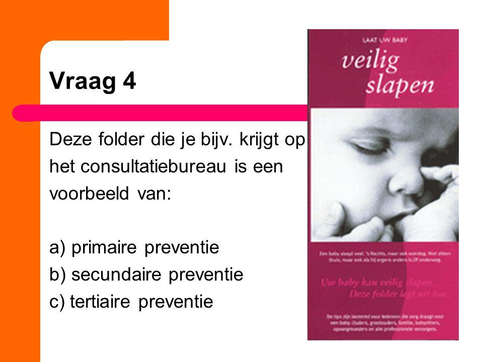 Vraag 4 Deze folder die je bijv. krijgt op het consultatiebureau is een voorbeeld van: a) primaire preventie b) secundaire preventie c) tertiaire prev