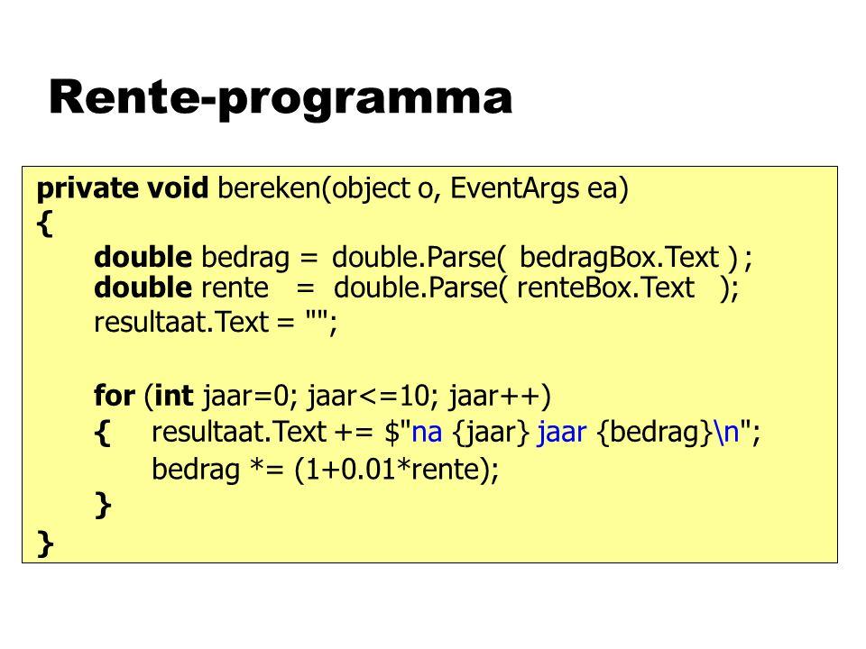 Rente-programma private void bereken(object o, EventArgs ea) { } bedragBox.Textdouble.Parse( ) ;double bedrag = double rente = double.Parse( renteBox.