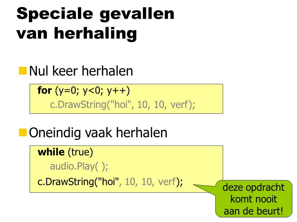 Speciale gevallen van herhaling nNul keer herhalen for (y=0; y<0; y++) c.DrawString( hoi , 10, 10, verf); nOneindig vaak herhalen while (true) audio.Play( ); c.DrawString( hoi , 10, 10, verf); deze opdracht komt nooit aan de beurt!