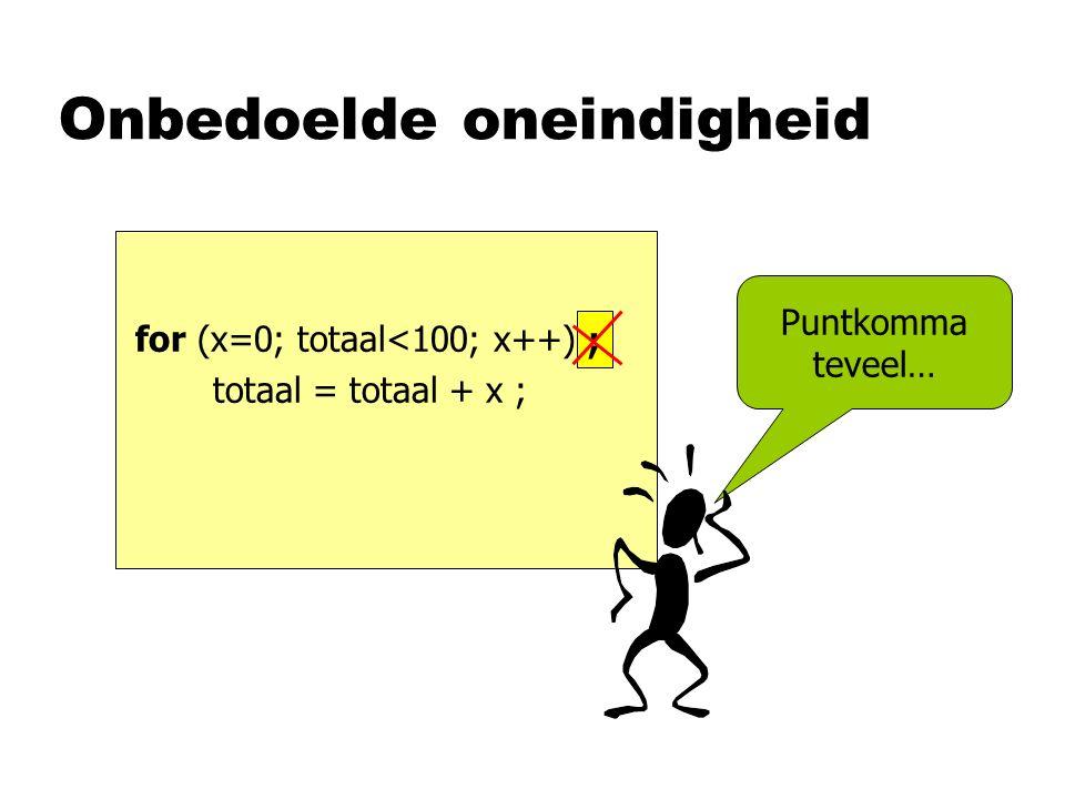 Onbedoelde oneindigheid for (x=0; totaal<100; x++) ; totaal = totaal + x ; Puntkomma teveel… ;