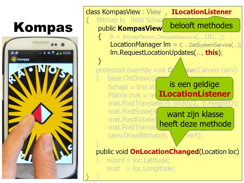 Kompas } { protected override void OnDraw(Canvas canv) { base.OnDraw(canv); } public KompasView(Context c) : base(c) { b = BitmapFactory.DecodeResource (...UU...); } class KompasView : View Bitmap b;float Schaal;float Hoek; canv.DrawBitmap(b, mat, verf); Schaal = this.Width / b.Width; Matrix mat = new Matrix(); mat.PostScale(Schaal, Schaal); mat.PostRotate(- Hoek); mat.PostTranslate(Width/2, Height/2); mat.PostTranslate(-b.Width/2, -b.Height/2); LocationManager lm = c.