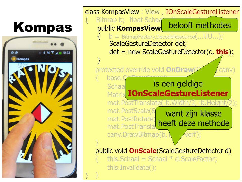 Kompas } { protected override void OnDraw(Canvas canv) { base.OnDraw(canv); } public KompasView(Context c) : base(c) { b = BitmapFactory.DecodeResource (...UU...); } class KompasView : View Bitmap b;float Schaal;float Hoek; canv.DrawBitmap(b, mat, verf); Schaal = this.Width / b.Width; Matrix mat = new Matrix(); mat.PostScale(Schaal, Schaal); mat.PostRotate(- Hoek); mat.PostTranslate(Width/2, Height/2); mat.PostTranslate(-b.Width/2, -b.Height/2); is een geldige IOnScaleGestureListener want zijn klasse heeft deze methode belooft methodes, IOnScaleGestureListener det = new ScaleGestureDetector(c, this); ScaleGestureDetector det; public void OnScale(ScaleGestureDetector d) { } this.Schaal = Schaal * d.ScaleFactor; this.Invalidate();