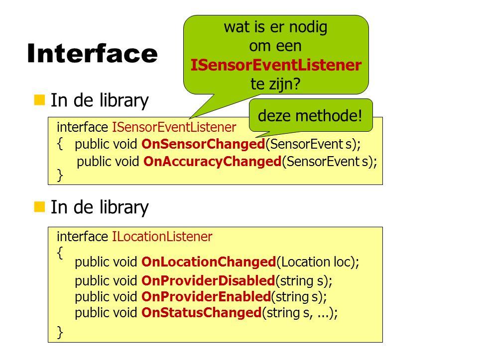 Interface nIn de library interface ISensorEventListener { } public void OnSensorChanged(SensorEvent s); wat is er nodig om een ISensorEventListener te zijn.