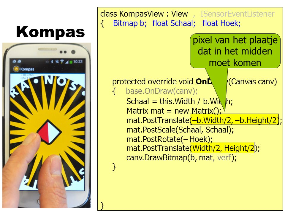 Kompas } { protected override void OnDraw(Canvas canv) { base.OnDraw(canv); } class KompasView : View Bitmap b;float Schaal;float Hoek;, ISensorEventListener canv.DrawBitmap(b, mat, verf); Schaal = this.Width / b.Width; Matrix mat = new Matrix(); mat.PostScale(Schaal, Schaal); mat.PostRotate(– Hoek); mat.PostTranslate(Width/2, Height/2); mat.PostTranslate(–b.Width/2, –b.Height/2); pixel van het plaatje dat in het midden moet komen