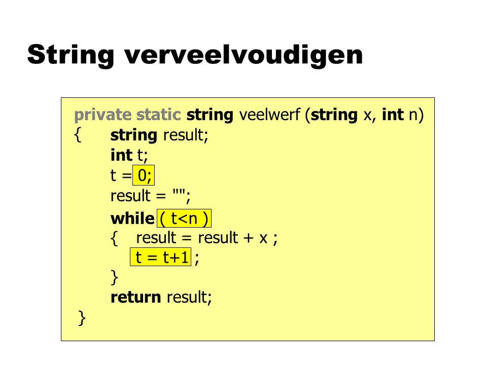 while ( t<n ) { t = t+1 ; } t = 0; private static string veelwerf (string x, int n) { String verveelvoudigen return result; result = result + x ; resu