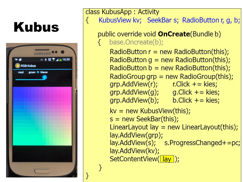 Kubus } { public override void OnCreate(Bundle b) { base.Oncreate(b); class KubusApp : Activity RadioButton r, g, b;SeekBar s;KubusView kv; } kv = new KubusView(this); SetContentView( kv ); s = new SeekBar(this); LinearLayout lay = new LinearLayout(this); lay.AddView(s); lay.AddView(kv); lay.AddView(grp); RadioGroup grp = new RadioGroup(this); grp.AddView(r); grp.AddView(g); grp.AddView(b); RadioButton r = new RadioButton(this); RadioButton g = new RadioButton(this); RadioButton b = new RadioButton(this); lay r.Click += kies; g.Click += kies; b.Click += kies; s.ProgressChanged+=pc;